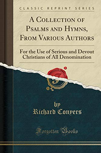 A Collection of Psalms and Hymns, From Various Authors: For the Use of Serious and Devout Christians of All Denomination (Classic Reprint)