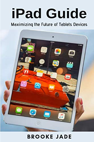 iPad Guide: Maximizing the Future of Tablets Devices