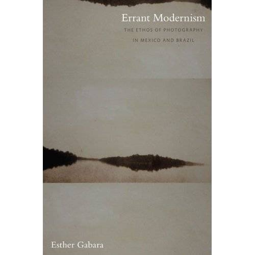 Errant Modernism: The Ethos of Photography in Mexico and Brazil (a John Hope Franklin Center Book)
