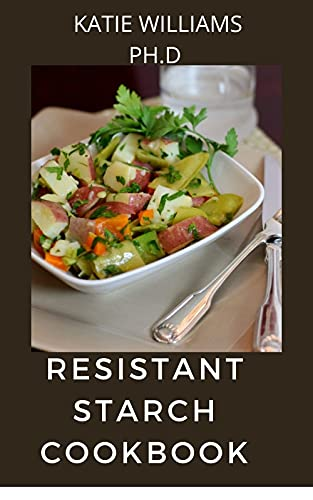 """RESISTANT STARCH COOKBOOK: Resistant starch is a type of starch that's """"resistant"""" to digestion your body can't break it down (English Edition)"""