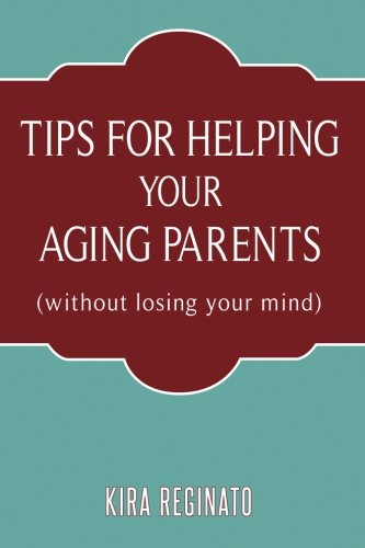 Tips for Helping Your Aging Parents: (without losing your mind)
