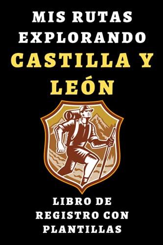 Mis Rutas Explorando Castilla Y León - Libro De Registro Con Plantillas: Para Que Puedas Llevar Un Seguimiento Completo De Todas Las Rutas Que Hagas - 120 Páginas