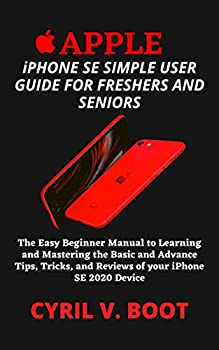 COMPLETE APPLE iPHONE SE SIMPLE USER GUIDE FOR FRESHERS AND SENIORS   The Easy Beginner Manual to Learning and Mastering the Basic and Advance Tips Tricks and Reviews of your iPhone SE 2020 Device
