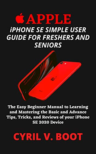 COMPLETE APPLE iPHONE SE SIMPLE USER GUIDE FOR FRESHERS AND SENIORS : The Easy Beginner Manual to Learning and Mastering the Basic and Advance Tips, Tricks, and Reviews of your iPhone SE 2020 Device