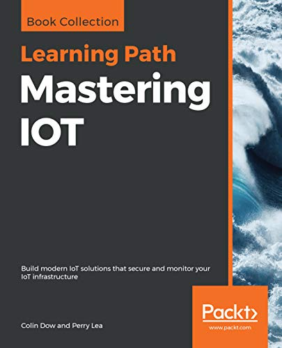 Mastering IOT: Build modern IoT solutions that secure and monitor your IoT...