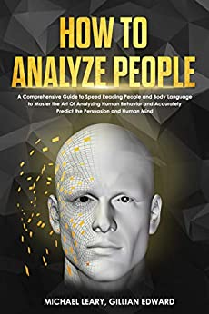 How To Analyze People: A Comprehensive Guide to Speed Reading People and Body Language to Master the Art Of Analyzing Human Behavior and Accurately Predict ... Persuasion and Human Mind (English Edition) van [Michael Leary, Gillian Edward]