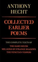 Collected Earlier Poems: The Complete Texts of The Hard Hours, Millions of Strange Shadows, and The Venetian Vespers