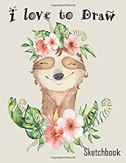 I Love to Draw Sketchbook: Cute Sloth Sketch book for Girls large 8.5 x 11in pages for drawing doodling sketching making memories or dreaming plans for the future