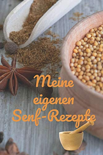 Meine eigenen Senf-Rezepte: Rezeptheft und Notizheft zum Aufschreiben von selbstgemachten Senf. Ideal für den Gourmet, Hobbykoch oder Hobbyköchin