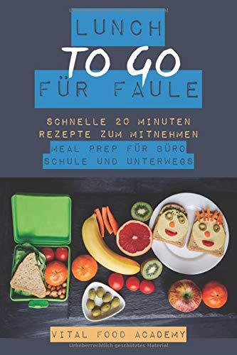 Lunch to go für Faule: Schnelle Rezepte zum Mitnehmen. Meal Prep für Büro, Schule und Unterwegs.