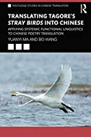 Translating Tagore's Stray Birds into Chinese: Applying Systemic Functional Linguistics to Chinese Poetry Translation (Routledge Studies in Chinese Translation)