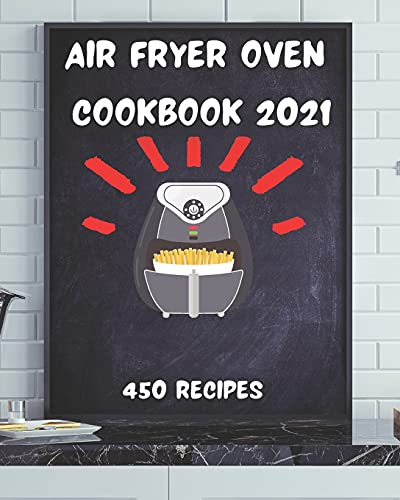 Air Fryer Oven Cookbook 2021: 450 Healthy Recipes To Effortlessly Prepare...