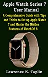 Apple Watch Series 7 User Manual: A Comprehensive Guide with Tips and Tricks to Set up Apple Watch 7 and Master the Hidden Features of WatchOS 8 (English Edition)