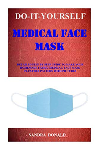 HOMEMADE MEDICAL FACE MASK: A Comprehensive Step By Step Guide To Make Your Reusable, Washable, Adjustable And Fitted Medical Face Mask Even If You Never Sewn Before...