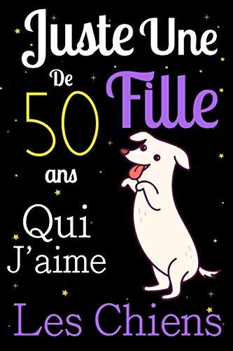 Juste Une Fille De 50 ans Qui Aime Les chiens: Mon petit journal de chien: Carnet de notes pour les femmes Filles Enfants Cadeau, Cadeau ... les chiens de 50 ans! Joli cadeau pour 50 ans
