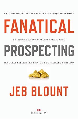 Fanatical prospecting: La guida definitiva per avviare colloqui di vendita e riempire la tua pipeline sfruttando il social selling, le email e le chiamate a freddo