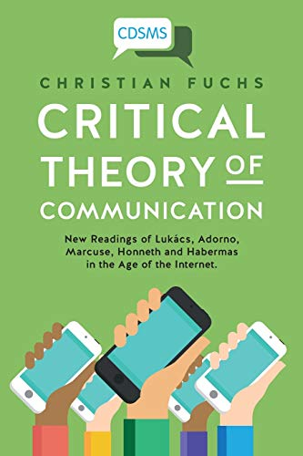Fuchs, C: Critical Theory of Communication: New Readings of Lukács, Adorno, Marcuse, Honneth and Habermas in the Age of the Internet (Critical Digital and Social Media Studies, Band 1)