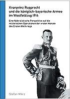 Kronprinz Rupprecht und die koeniglich-bayerische Armee im Westfeldzug 1914: Eine foederalistische Perspektive auf die militaerischen Operationen der ersten Monate des Ersten Weltkriegs