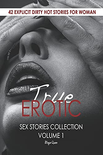 TRUE EROTIC SEX STORIES COLLECTION VOLUME 1: 42 EXPLICIT DIRTY HOT STORIES FOR WOMAN (Erotica Short Stories for Adults)