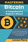 Mastering Bitcoin A Comprehensive Beginner's Manual: This book spells out step-by-step information on eveything you need to know about bitcoin trading and mining as a beginner.