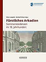 Fuerstliches Arkadien: Sommerresidenzen im 18. Jahrhundert