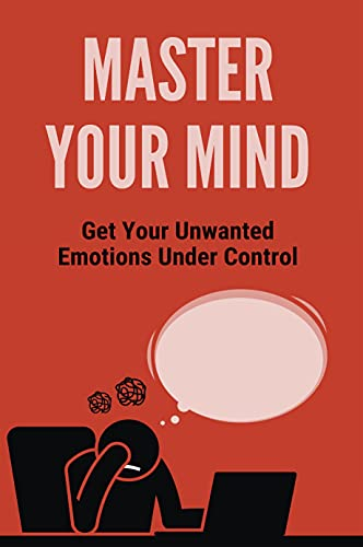 Master Your Mind: Get Your Unwanted Emotions Under Control: Eradicate Bitterness (English Edition)
