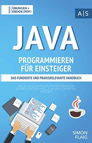 Java Programmieren für Einsteiger: das fundierte und praxisrelevante Handbuch. Wie Sie als Anfänger Programmieren lernen und schnell zum Java-Experten werden. Bonus: Übungen inkl. Lösungen