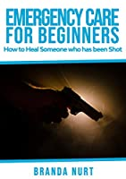 Emergency Care For Beginners: How to Heal Someone who has been Shot Front Cover