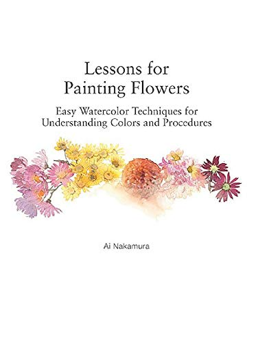 Lessons for Painting Flowers: Easy Watercolors for Understanding Colors and Procedures