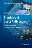 Principles of Space Anthropology: Establishing a Science of Human Space Settlement (Space and Society)