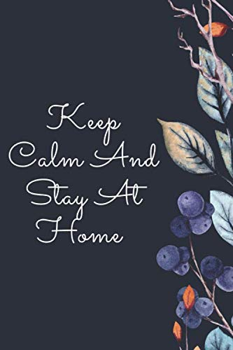 KEEP CALM AND STAY AT HOME: Journal To Write In What You Have Seen And Experienced From The C-19