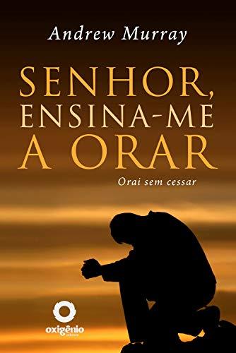 Senhor, ensina-me a orar: 31 dias para mudar sua vida de oração (Escola da Oração Livro 10)