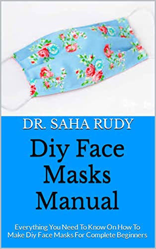 Diy Face Masks Manual : Everything You Need To Know On How To Make Diy Face Masks For Complete Beginners (English Edition)