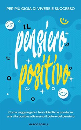 Il pensiero positivo: Come raggiungere i tuoi obiettivi e condurre una vita positiva attraverso il potere del pensiero