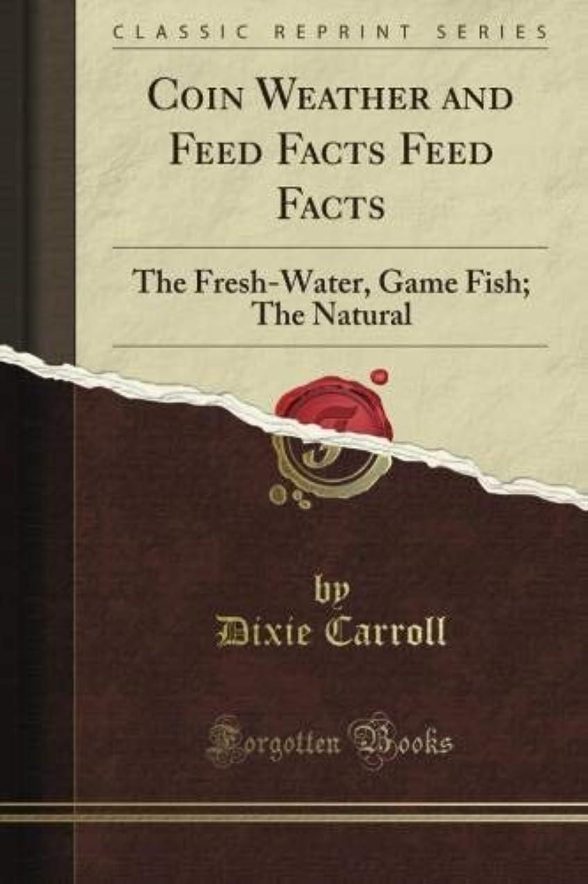 緊張だらしない時間厳守Coin Weather and Feed Facts Feed Facts: The Fresh-Water, Game Fish; The Natural (Classic Reprint)