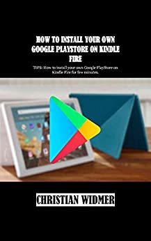 HOW TO INSTALL YOUR OWN GOOGLE PLAYSTORE ON KINDLE FIRE: TIPS: How to install your own Google PlayStore on Kindle Fire for few minutes. (English Edition)    Format Kindle