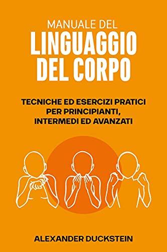 Manuale Del Linguaggio del Corpo: Tecniche ed Esercizi Pratici per Principianti, Intermedi ed Avanzati