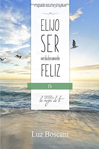 Elijo ser verdaderamente feliz. Fe, Colección de autoayuda Lo mejor de ti: Viajando hacia tu yo infinito