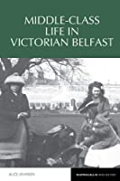 Middle-class Life in Victorian Belfast (Reappraisals in Irish History)