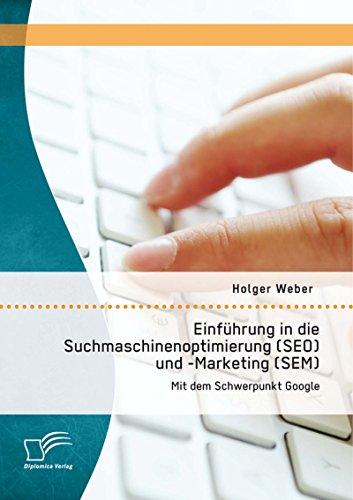Einführung in die Suchmaschinenoptimierung (SEO) und -Marketing (SEM): Mit dem Schwerpunkt Google