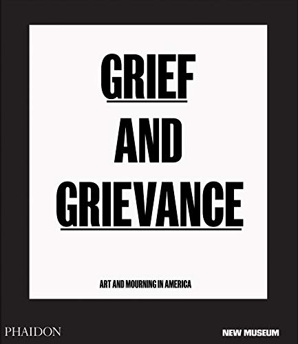 Grief and grievance: art and mourning in America. Ediz. illustrata: PUBLISHED IN ASSOCIATION WITH THE NEW MUSEUM