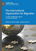 The International Organization for Migration: The New 'UN Migration Agency' in Critical Perspective (International Political Economy Series)