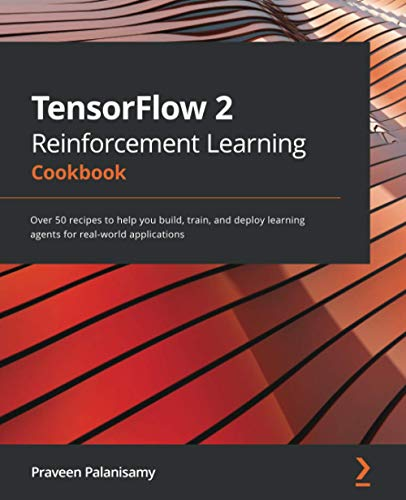 TensorFlow 2 Reinforcement Learning Cookbook: Over 50 recipes to help you build, train, and deploy learning agents for real-world applications Front Cover