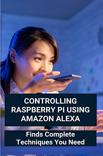Controlling Raspberry Pi Using Amazon Alexa: Finds Complete Techniques You Need: Diy Amazon Echo (English Edition)