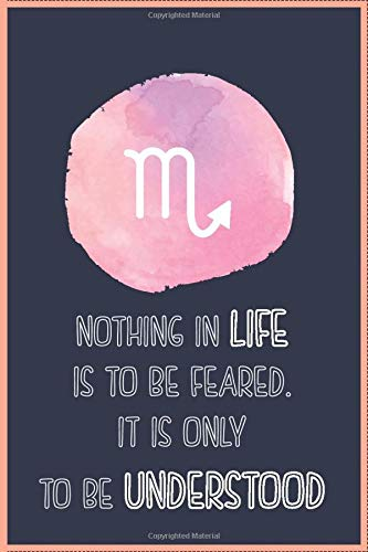 NOTHING IN LIFE IS TO BE FEARED. IT IS ONLY TO BE UNDERSTOOD (SCORPIO SIGN): Gift / Zodiac Sign / Birthday gift / Lined notebook / Journal/ Diary gift / 111 Blank pages, 6x9 inches, Matte Finish Cover