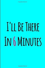 I'll Be There In 6 Minutes Just Tell Me When & Where Funny College Ruled Notebook: Blank Lined Journal