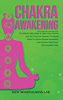 Chakra Awakening: The Step by Step Guide to Open Your Chakras and the Third Eye; Activate the Pineal Gland to Achieve Greater Awareness and Increase Mind Power with Kundalini Yoga