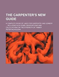 The Carpenter's New Guide; A Complete Book of Lines for Carpentry and Joinery Including Also Some Observations and Calcula...