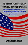 THE HISTORY BEHIND PRE AND PRIOR JULY 4TH INDEPENDENCE: Understanding the Origin, Chronicle, and How July 4th Independence Come Into Existence (English Edition)