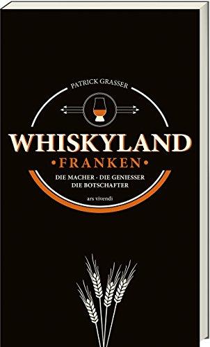 Whiskyland Franken - Die Macher - Die Geniesser - Die Botschafter - Whiskysorten, Brennereien, Destillerien & Tipps für Einsteiger und Kenner